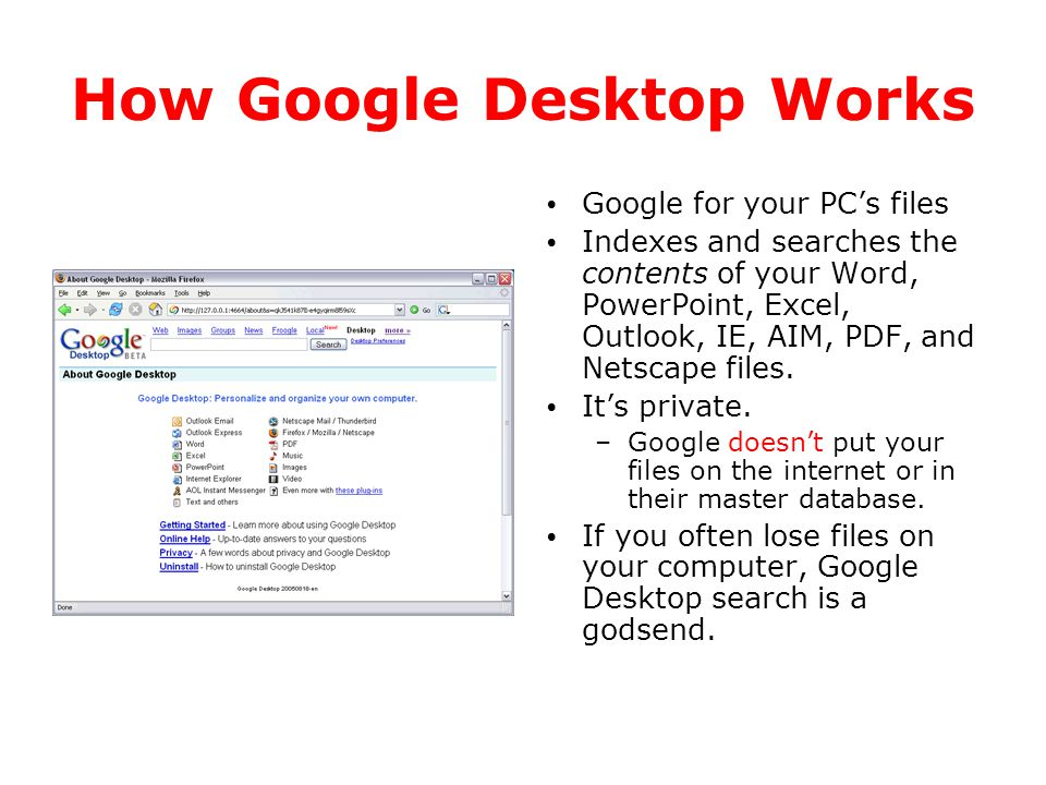 How Google Desktop Works Google for your PC's files Indexes and searches the contents of your Word, PowerPoint, Excel, Outlook, IE, AIM, PDF, and Nets