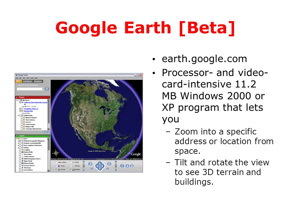 Google Earth [Beta] earth.google.com Processor- and video- card-intensive 11.2 MB Windows 2000 or XP program that lets you –Zoom into a specific addre