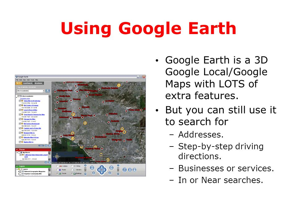 Using Google Earth Google Earth is a 3D Google Local/Google Maps with LOTS of extra features. But you can still use it to search for –Addresses. –Step