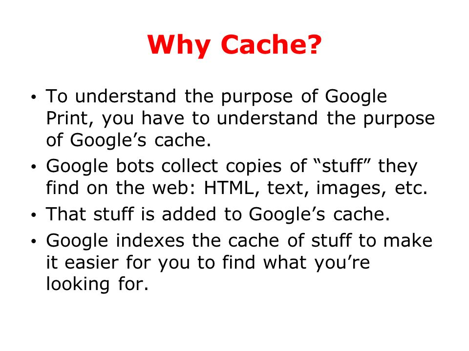 "Why Cache? To understand the purpose of Google Print, you have to understand the purpose of Google's cache. Google bots collect copies of ""stuff"" they"
