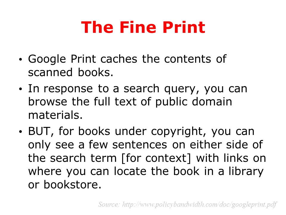 The Fine Print Google Print caches the contents of scanned books. In response to a search query, you can browse the full text of public domain materia