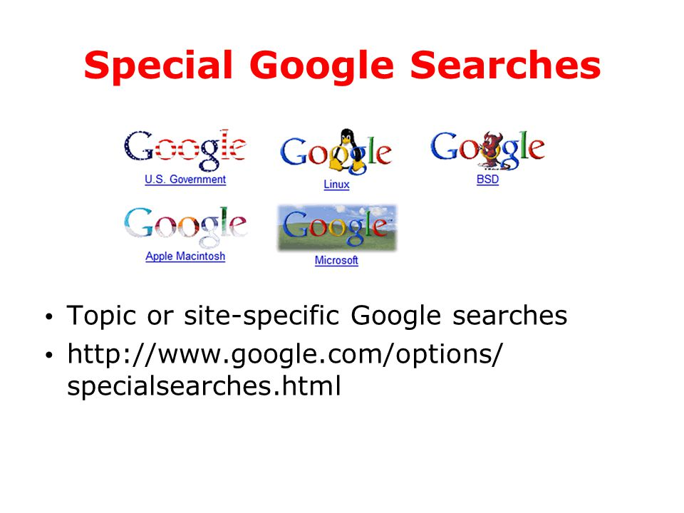 Special Google Searches Topic or site-specific Google searches http://www.google.com/options/ specialsearches.html