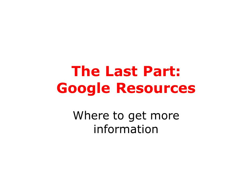 The Last Part: Google Resources Where to get more information