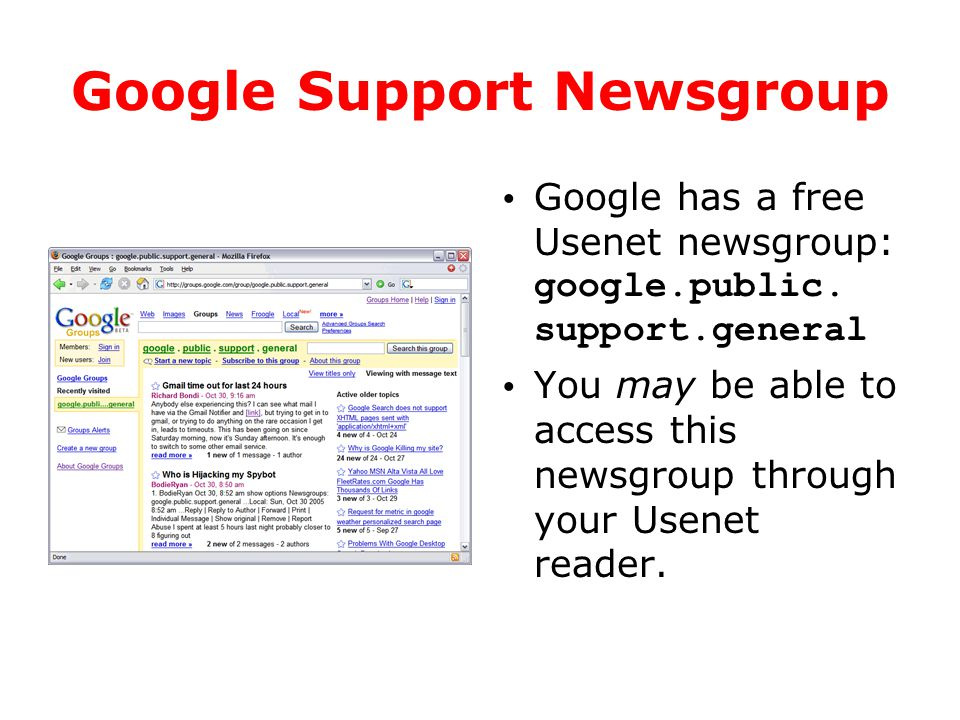 Google Support Newsgroup Google has a free Usenet newsgroup: google.public. support.general You may be able to access this newsgroup through your Usen