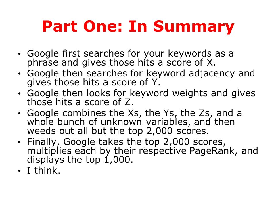 Part One: In Summary Google first searches for your keywords as a phrase and gives those hits a score of X. Google then searches for keyword adjacency