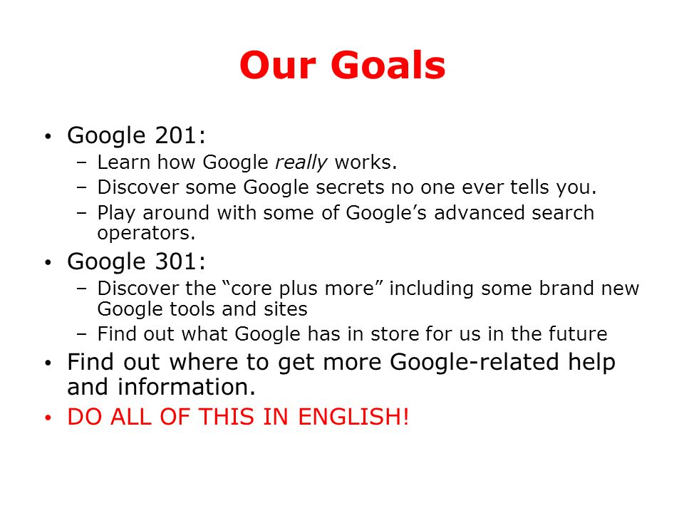 Our Goals Google 201: –Learn how Google really works. –Discover some Google secrets no one ever tells you. –Play around with some of Google's advanced