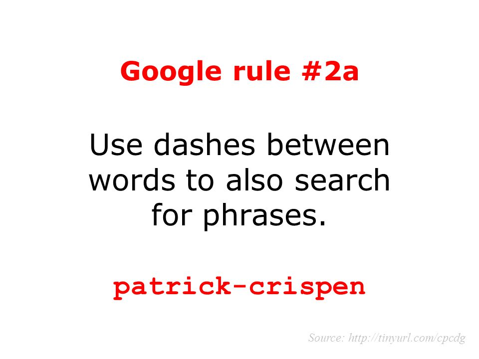 Google rule #2a Use dashes between words to also search for phrases. patrick-crispen Source: http://tinyurl.com/cpcdg