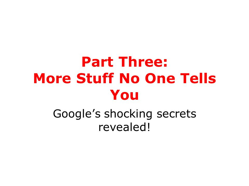 Part Three: More Stuff No One Tells You Google's shocking secrets revealed!