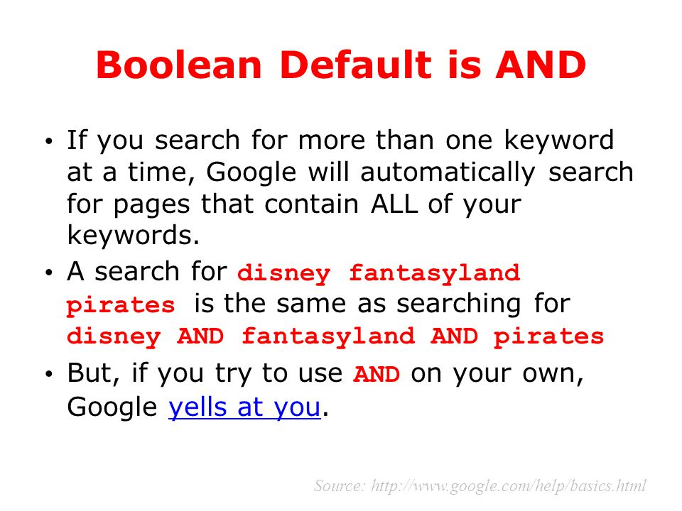 Boolean Default is AND If you search for more than one keyword at a time, Google will automatically search for pages that contain ALL of your keywords