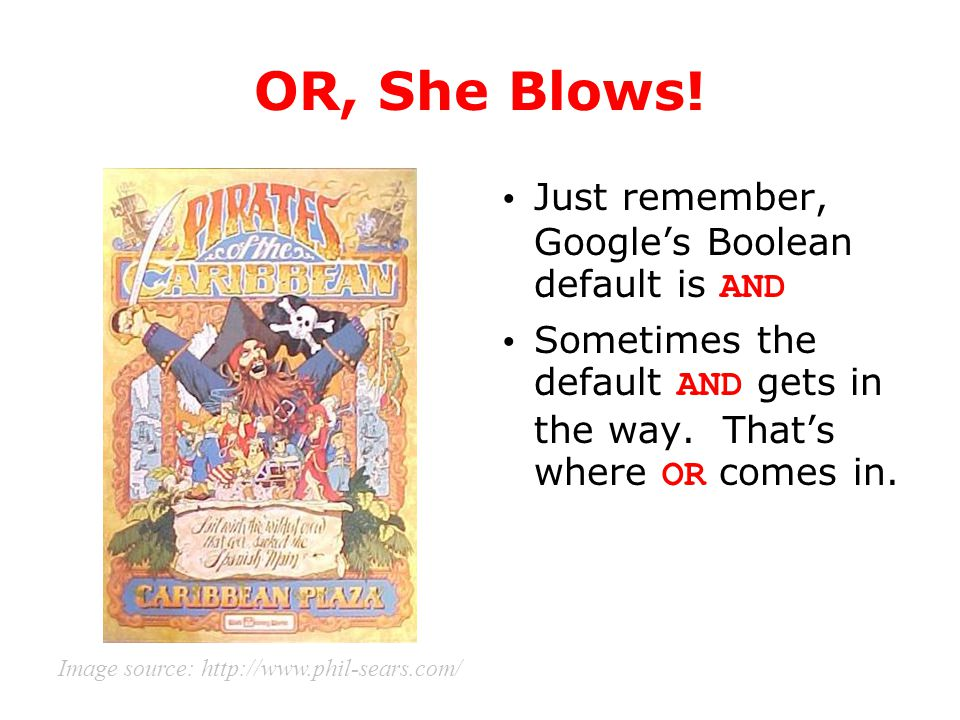 OR, She Blows! Just remember, Google's Boolean default is AND Sometimes the default AND gets in the way. That's where OR comes in. Image source: http: