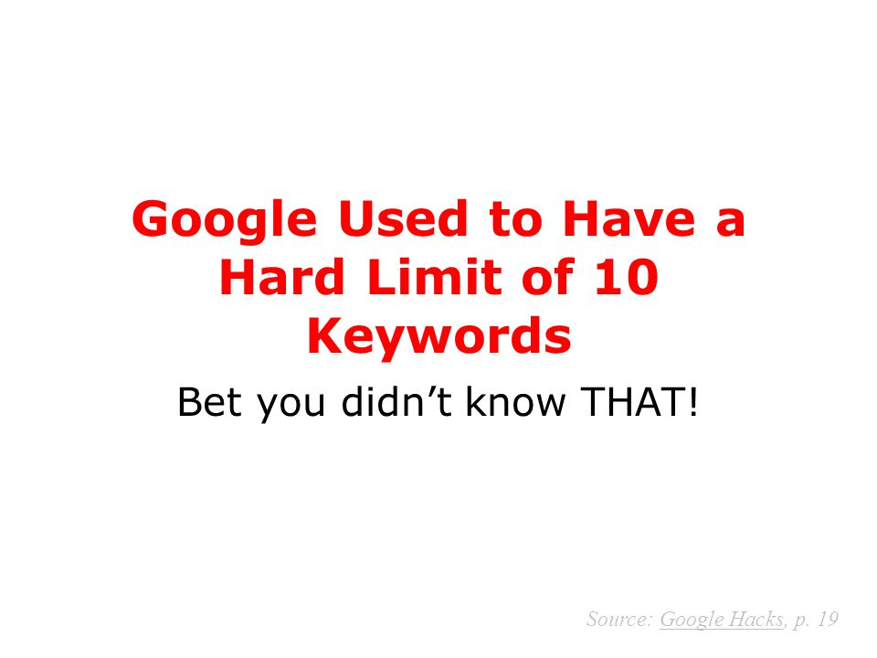 Google Used to Have a Hard Limit of 10 Keywords Bet you didn't know THAT! Source: Google Hacks, p. 19