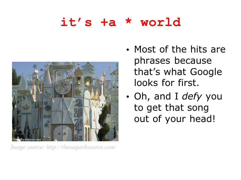 it's +a * world Most of the hits are phrases because that's what Google looks for first. Oh, and I defy you to get that song out of your head! Image s