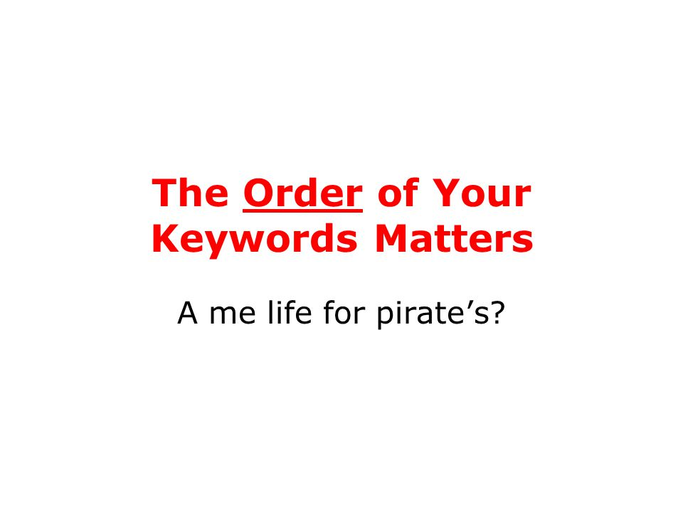 The Order of Your Keywords Matters A me life for pirate's?