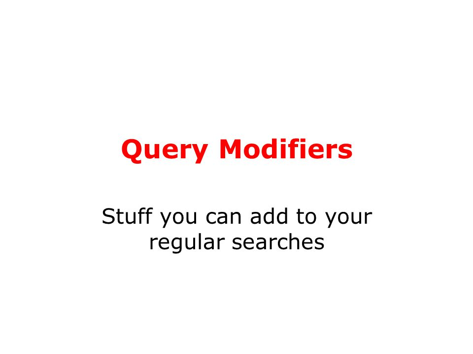 Query Modifiers Stuff you can add to your regular searches