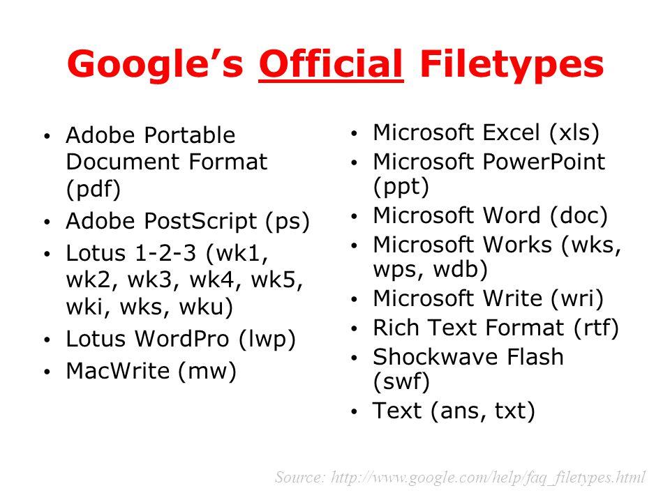 Google's Official Filetypes Adobe Portable Document Format (pdf) Adobe PostScript (ps) Lotus 1-2-3 (wk1, wk2, wk3, wk4, wk5, wki, wks, wku) Lotus WordPro (lwp) MacWrite (mw) Microsoft Excel (xls) Microsoft PowerPoint (ppt) Microsoft Word (doc) Microsoft Works (wks, wps, wdb) Microsoft Write (wri) Rich Text Format (rtf) Shockwave Flash (swf) Text (ans, txt) Source: http://www.google.com/help/faq_filetypes.html