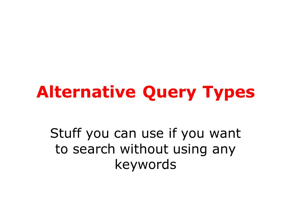 Alternative Query Types Stuff you can use if you want to search without using any keywords