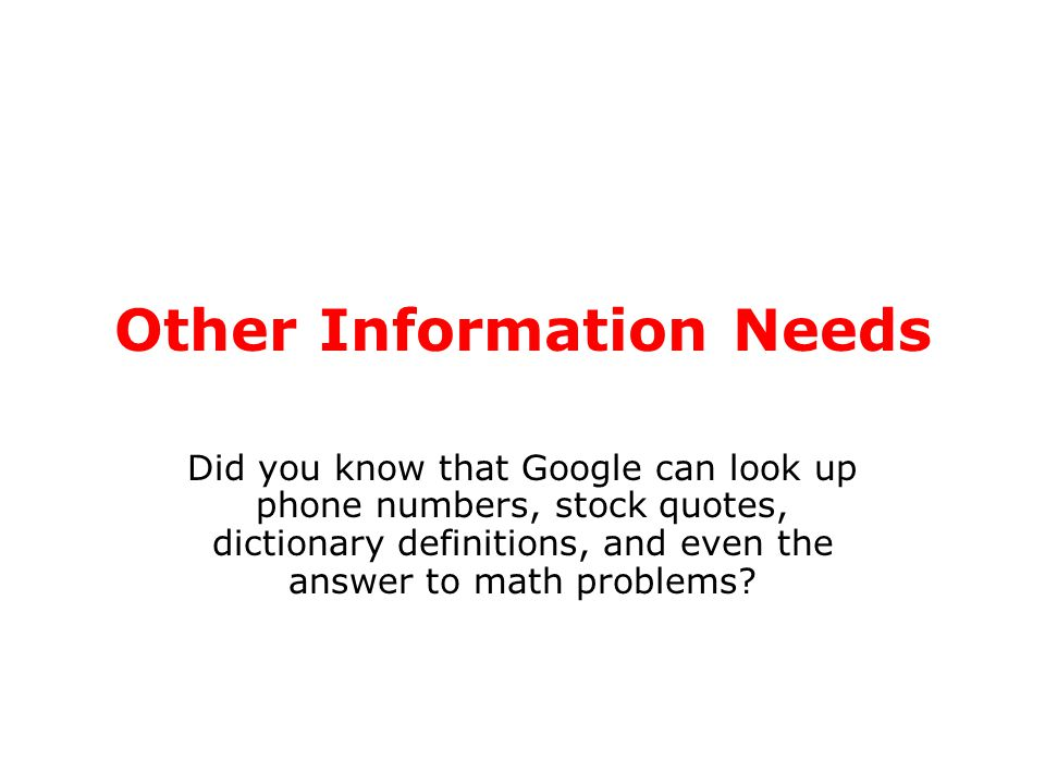 Other Information Needs Did you know that Google can look up phone numbers, stock quotes, dictionary definitions, and even the answer to math problems