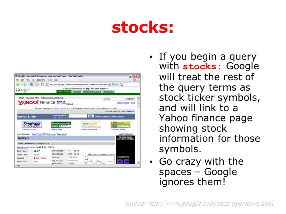 stocks: If you begin a query with stocks: Google will treat the rest of the query terms as stock ticker symbols, and will link to a Yahoo finance page