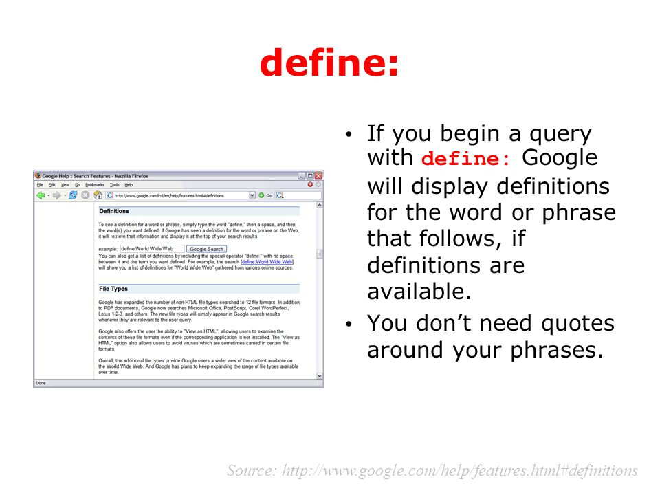 define: If you begin a query with define: Google will display definitions for the word or phrase that follows, if definitions are available. You don't