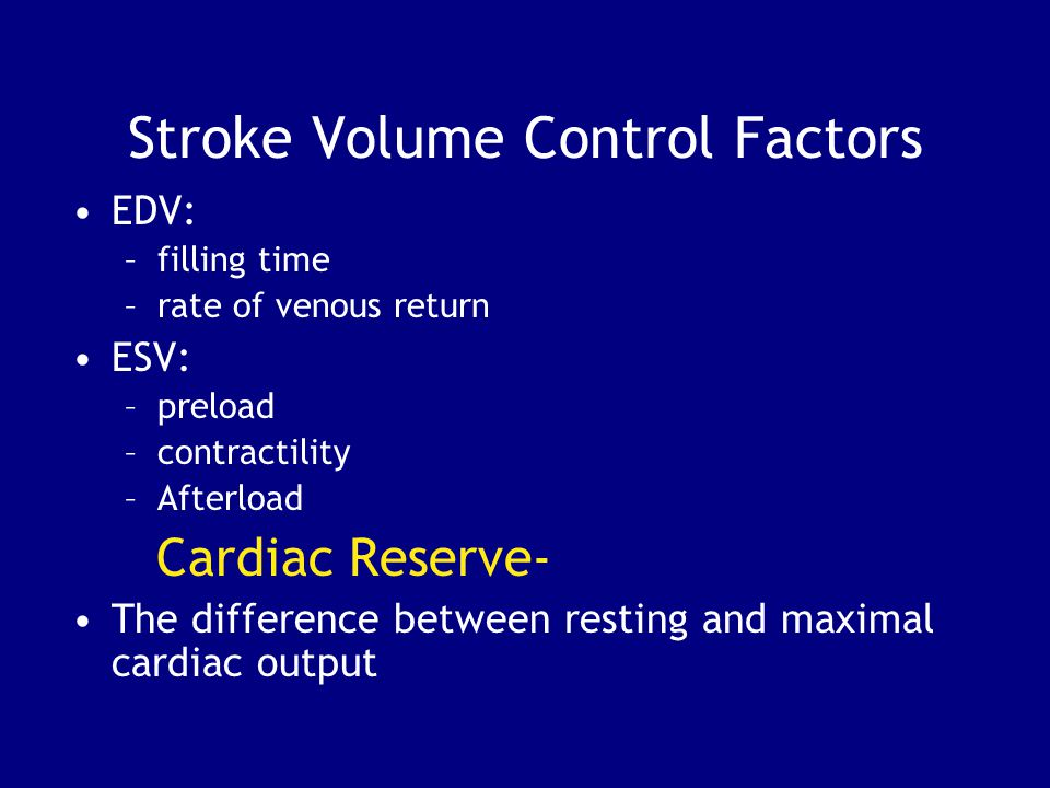 Stroke Volume Control Factors EDV: –filling time –rate of venous return ESV: –preload –contractility –Afterload Cardiac Reserve- The difference between resting and maximal cardiac output