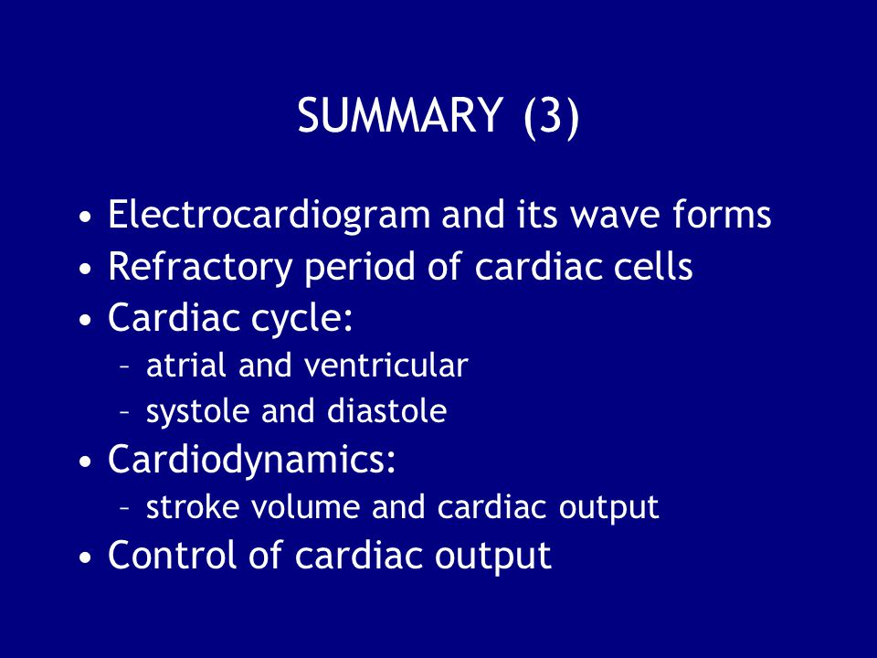 SUMMARY (3) Electrocardiogram and its wave forms Refractory period of cardiac cells Cardiac cycle: –atrial and ventricular –systole and diastole Cardiodynamics: –stroke volume and cardiac output Control of cardiac output