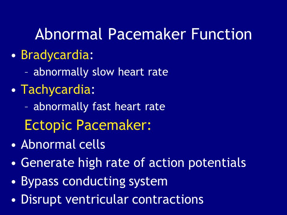 Abnormal Pacemaker Function Bradycardia: –abnormally slow heart rate Tachycardia: –abnormally fast heart rate Ectopic Pacemaker: Abnormal cells Generate high rate of action potentials Bypass conducting system Disrupt ventricular contractions