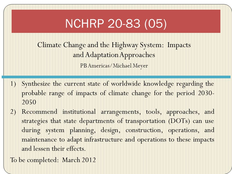 Climate Change and the Highway System: Impacts and Adaptation Approaches PB Americas/Michael Meyer NCHRP 20-83 (05) 1)Synthesize the current state of worldwide knowledge regarding the probable range of impacts of climate change for the period 2030- 2050 2)Recommend institutional arrangements, tools, approaches, and strategies that state departments of transportation (DOTs) can use during system planning, design, construction, operations, and maintenance to adapt infrastructure and operations to these impacts and lessen their effects.