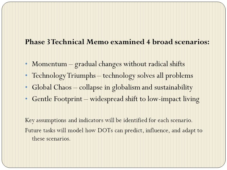 Phase 3 Technical Memo examined 4 broad scenarios: Momentum – gradual changes without radical shifts Technology Triumphs – technology solves all problems Global Chaos – collapse in globalism and sustainability Gentle Footprint – widespread shift to low-impact living Key assumptions and indicators will be identified for each scenario.