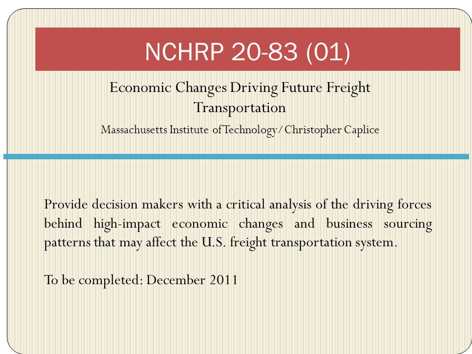 Economic Changes Driving Future Freight Transportation Massachusetts Institute of Technology/Christopher Caplice NCHRP 20-83 (01) Provide decision makers with a critical analysis of the driving forces behind high-impact economic changes and business sourcing patterns that may affect the U.S.