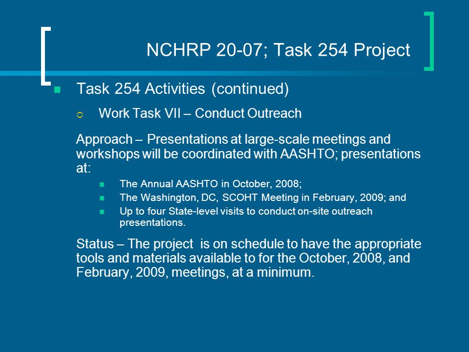 NCHRP 20-07; Task 254 Project Task 254 Activities (continued)  Work Task VII – Conduct Outreach Approach – Presentations at large-scale meetings and workshops will be coordinated with AASHTO; presentations at: The Annual AASHTO in October, 2008; The Washington, DC, SCOHT Meeting in February, 2009; and Up to four State-level visits to conduct on-site outreach presentations.