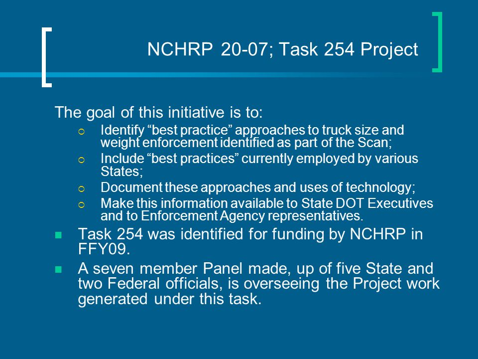 NCHRP 20-07; Task 254 Project The goal of this initiative is to:  Identify best practice approaches to truck size and weight enforcement identified as part of the Scan;  Include best practices currently employed by various States;  Document these approaches and uses of technology;  Make this information available to State DOT Executives and to Enforcement Agency representatives.