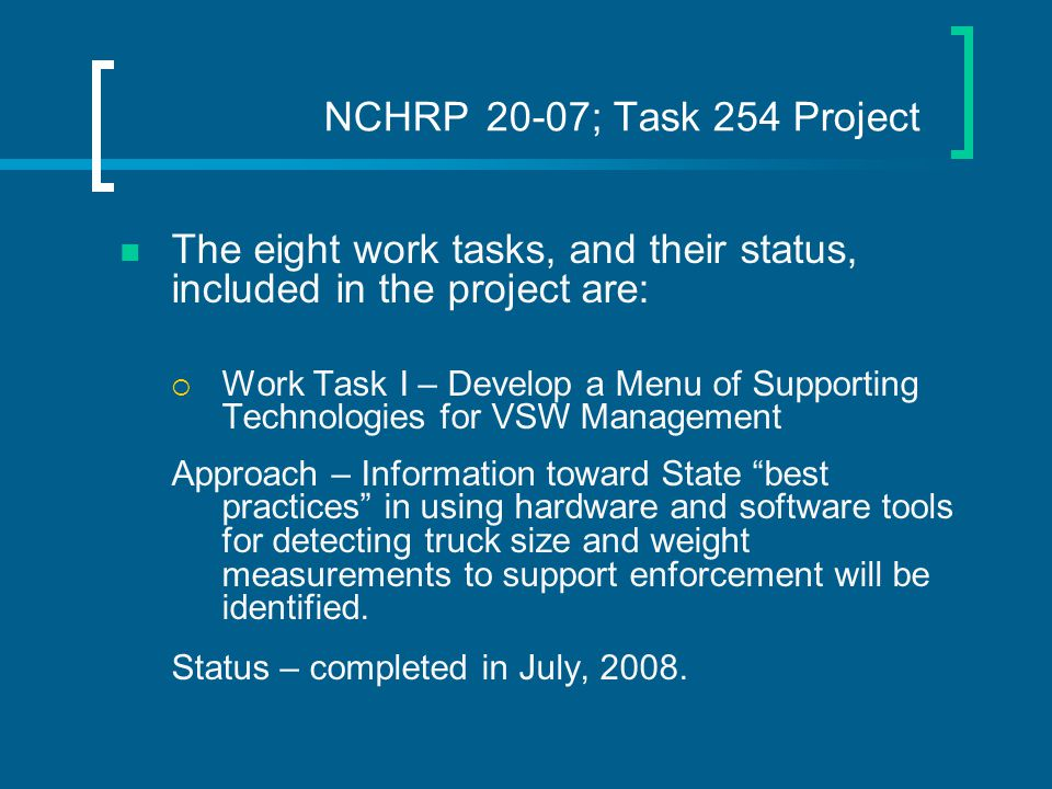 NCHRP 20-07; Task 254 Project The eight work tasks, and their status, included in the project are:  Work Task I – Develop a Menu of Supporting Technologies for VSW Management Approach – Information toward State best practices in using hardware and software tools for detecting truck size and weight measurements to support enforcement will be identified.