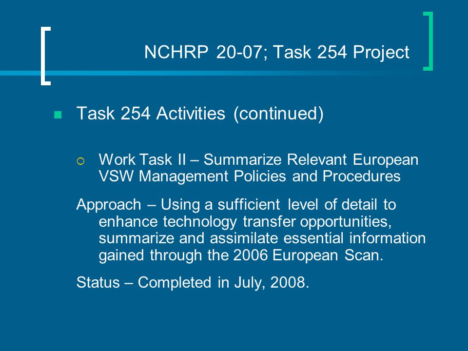 NCHRP 20-07; Task 254 Project Task 254 Activities (continued)  Work Task II – Summarize Relevant European VSW Management Policies and Procedures Approach – Using a sufficient level of detail to enhance technology transfer opportunities, summarize and assimilate essential information gained through the 2006 European Scan.
