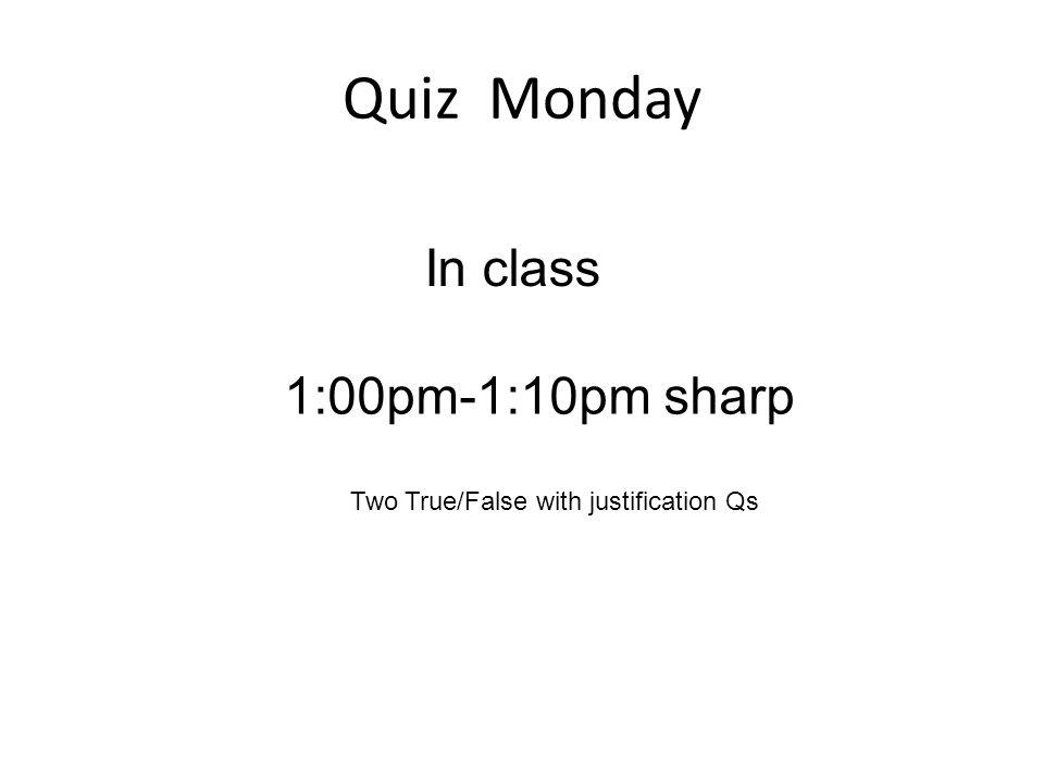 Quiz Monday In class 1:00pm-1:10pm sharp Two True/False with justification Qs