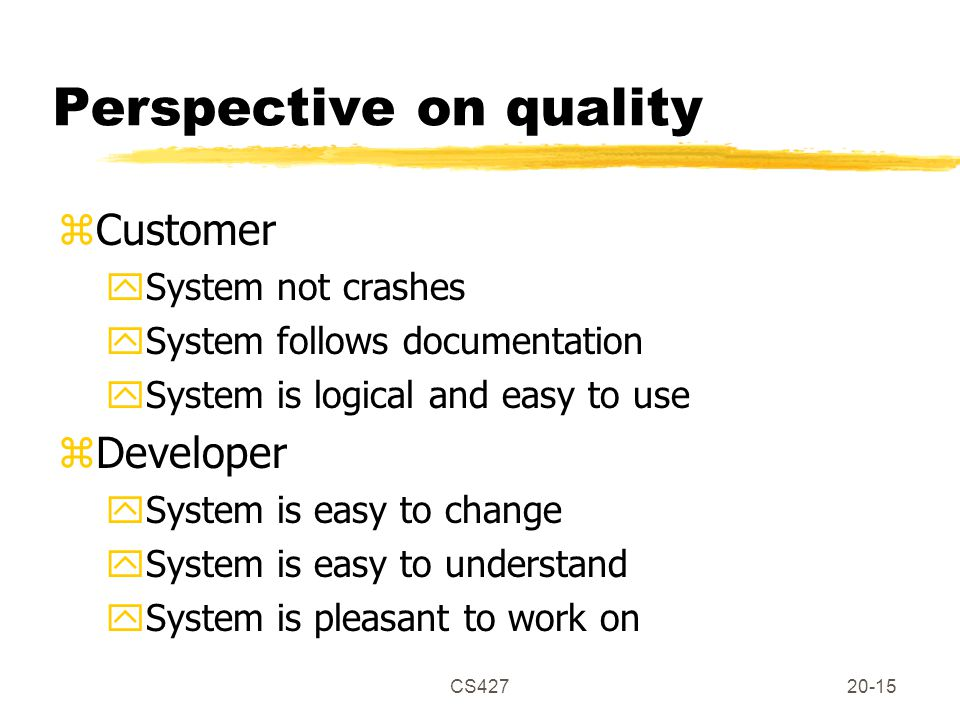CS42720-15 Perspective on quality zCustomer ySystem not crashes ySystem follows documentation ySystem is logical and easy to use zDeveloper ySystem is easy to change ySystem is easy to understand ySystem is pleasant to work on