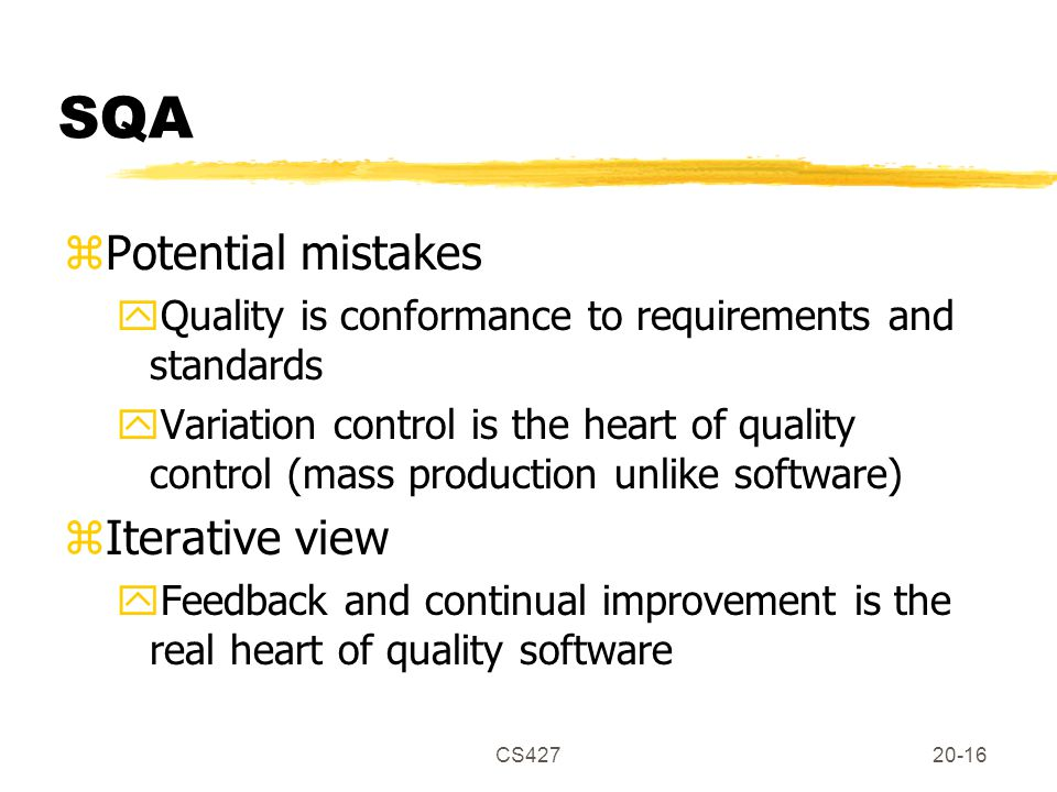 CS42720-16 SQA zPotential mistakes yQuality is conformance to requirements and standards yVariation control is the heart of quality control (mass production unlike software) zIterative view yFeedback and continual improvement is the real heart of quality software