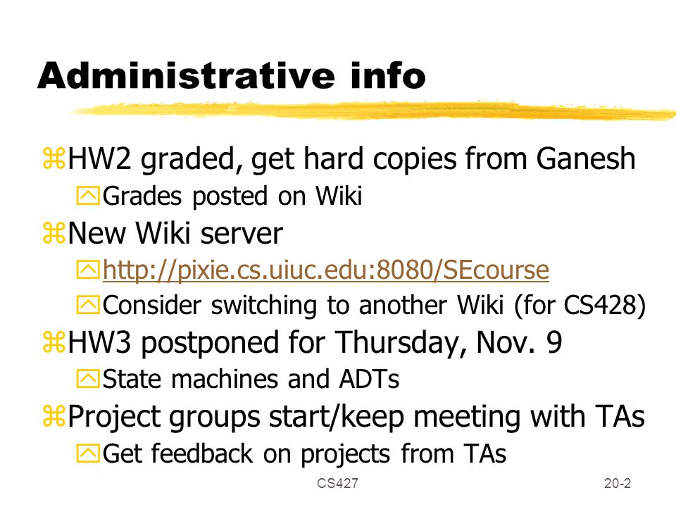 CS42720-2 Administrative info zHW2 graded, get hard copies from Ganesh yGrades posted on Wiki zNew Wiki server yhttp://pixie.cs.uiuc.edu:8080/SEcoursehttp://pixie.cs.uiuc.edu:8080/SEcourse yConsider switching to another Wiki (for CS428) zHW3 postponed for Thursday, Nov.