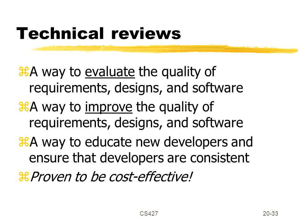 CS42720-33 Technical reviews zA way to evaluate the quality of requirements, designs, and software zA way to improve the quality of requirements, designs, and software zA way to educate new developers and ensure that developers are consistent zProven to be cost-effective!