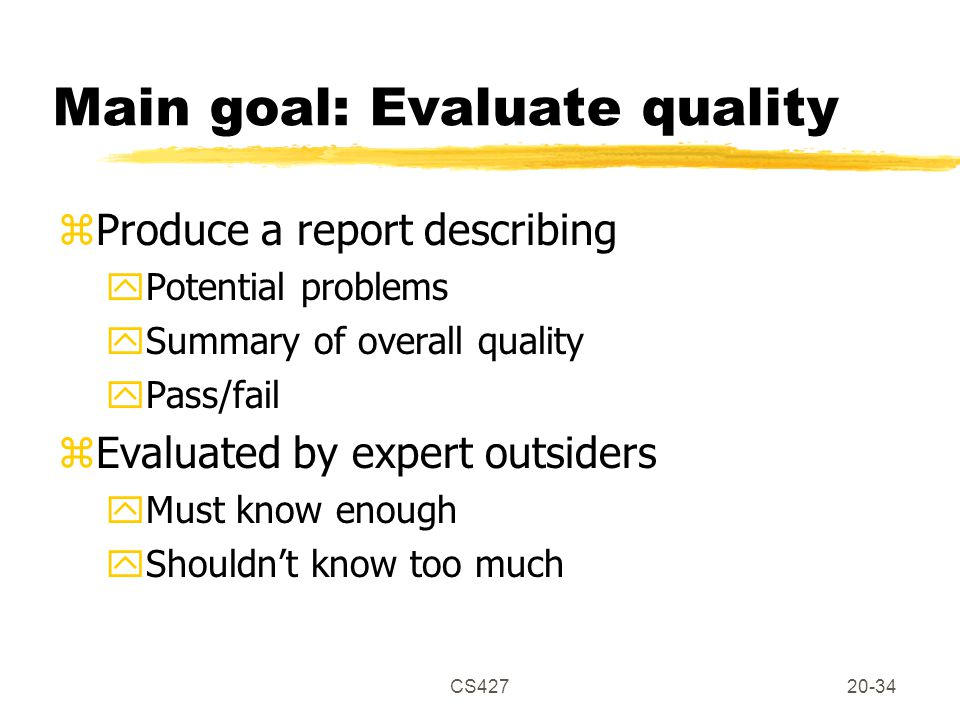 CS42720-34 Main goal: Evaluate quality zProduce a report describing yPotential problems ySummary of overall quality yPass/fail zEvaluated by expert outsiders yMust know enough yShouldn't know too much