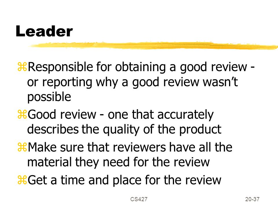CS42720-37 Leader zResponsible for obtaining a good review - or reporting why a good review wasn't possible zGood review - one that accurately describes the quality of the product zMake sure that reviewers have all the material they need for the review zGet a time and place for the review