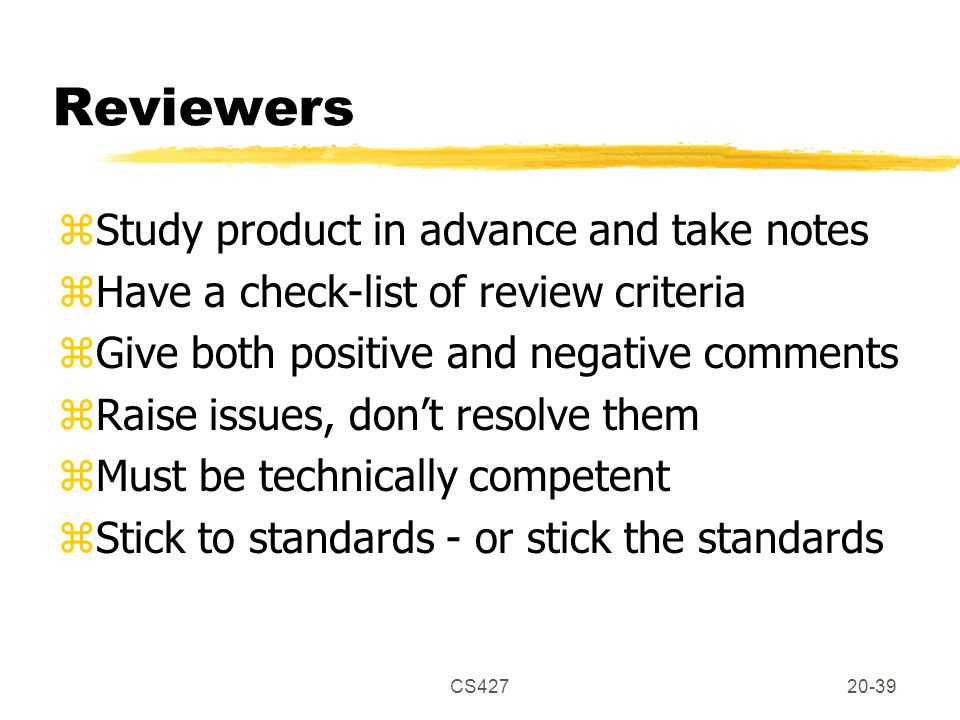 CS42720-39 Reviewers zStudy product in advance and take notes zHave a check-list of review criteria zGive both positive and negative comments zRaise issues, don't resolve them zMust be technically competent zStick to standards - or stick the standards
