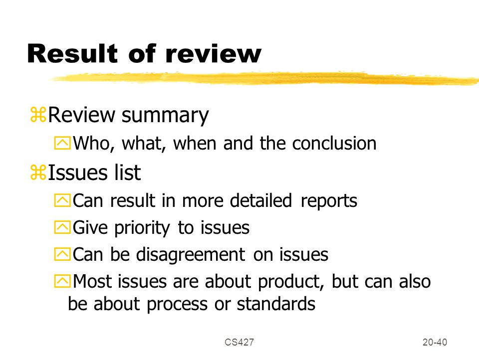 CS42720-40 Result of review zReview summary yWho, what, when and the conclusion zIssues list yCan result in more detailed reports yGive priority to issues yCan be disagreement on issues yMost issues are about product, but can also be about process or standards