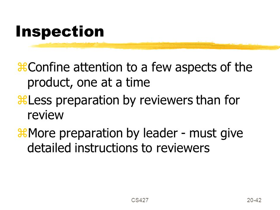 CS42720-42 Inspection zConfine attention to a few aspects of the product, one at a time zLess preparation by reviewers than for review zMore preparation by leader - must give detailed instructions to reviewers