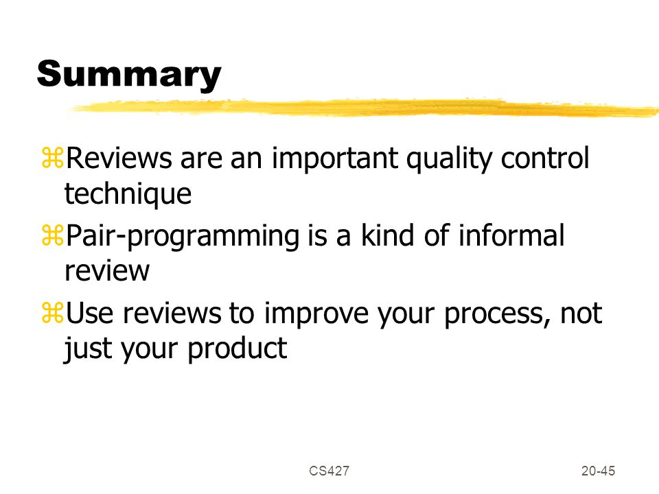 CS42720-45 Summary zReviews are an important quality control technique zPair-programming is a kind of informal review zUse reviews to improve your process, not just your product