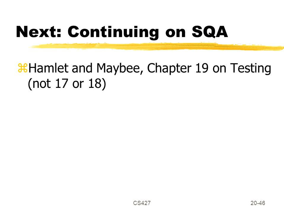 CS42720-46 Next: Continuing on SQA zHamlet and Maybee, Chapter 19 on Testing (not 17 or 18)