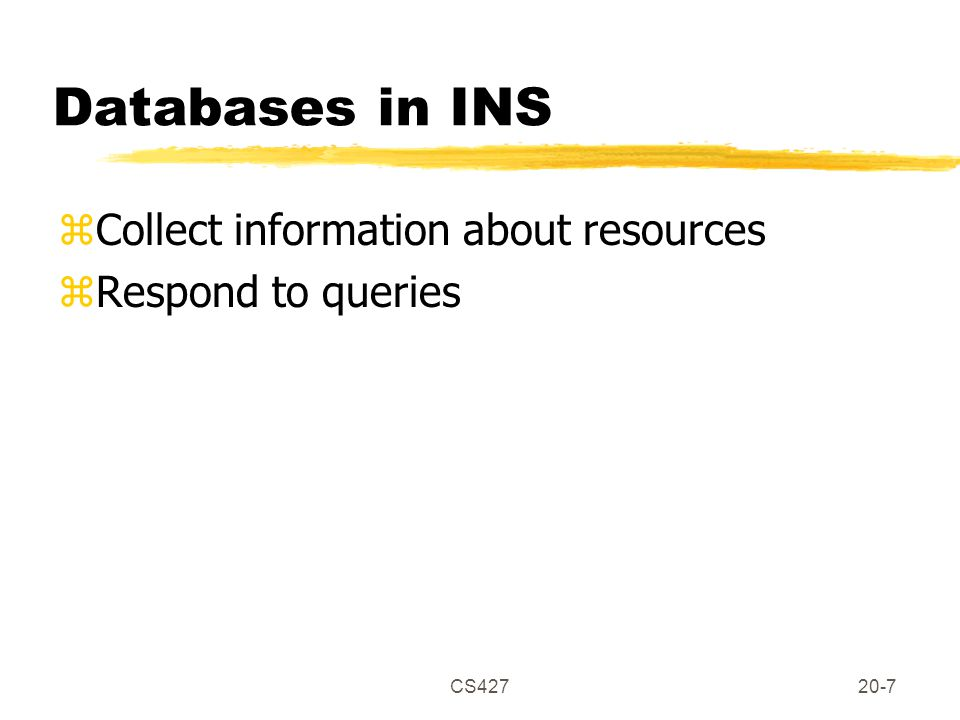 CS42720-7 Databases in INS zCollect information about resources zRespond to queries
