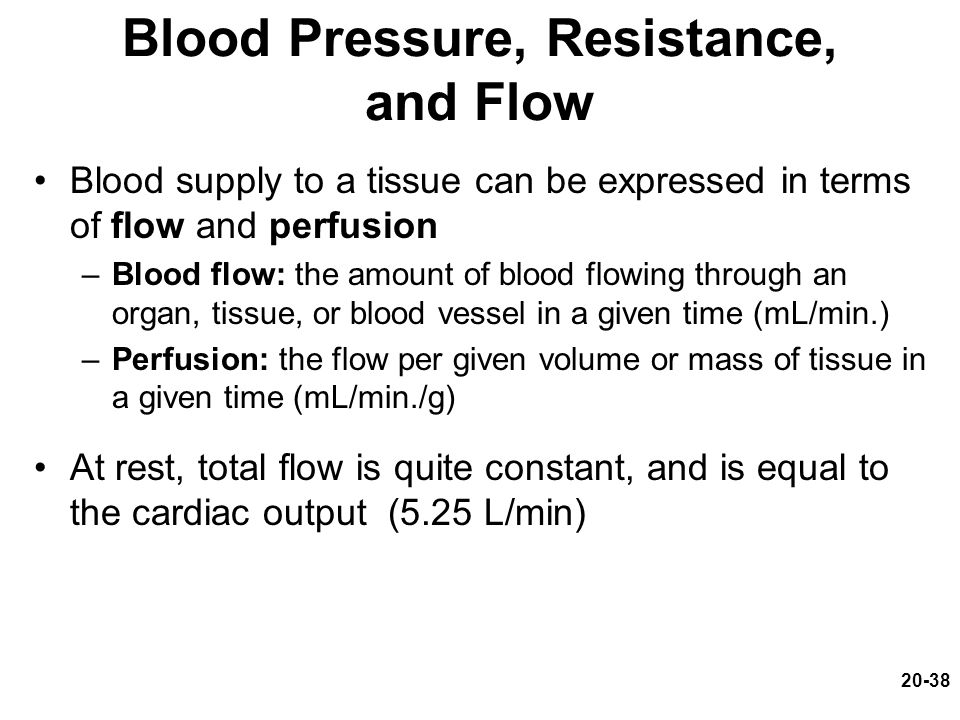 20-38 Blood Pressure, Resistance, and Flow Blood supply to a tissue can be expressed in terms of flow and perfusion –Blood flow: the amount of blood f