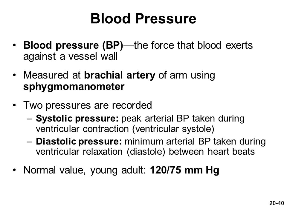 20-40 Blood Pressure Blood pressure (BP)—the force that blood exerts against a vessel wall Measured at brachial artery of arm using sphygmomanometer T