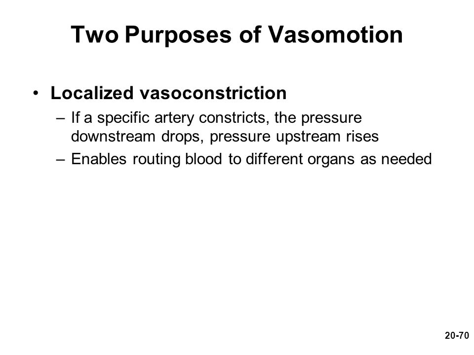 20-70 Two Purposes of Vasomotion Localized vasoconstriction –If a specific artery constricts, the pressure downstream drops, pressure upstream rises –