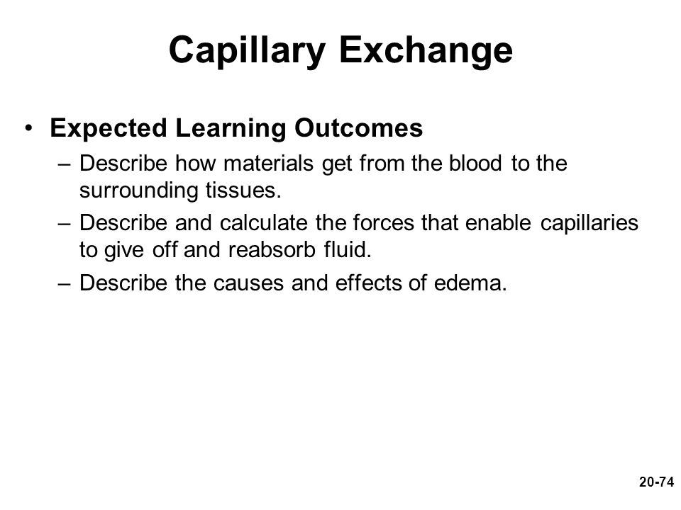 Capillary Exchange Expected Learning Outcomes –Describe how materials get from the blood to the surrounding tissues. –Describe and calculate the force